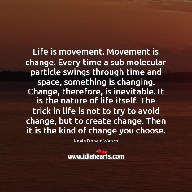 Image, Life is movement. Movement is change. Every time a sub molecular particle