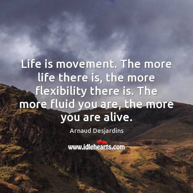 Image, Life is movement. The more life there is, the more flexibility there