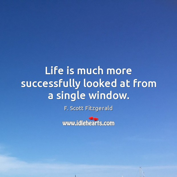 Life is much more successfully looked at from a single window. Image