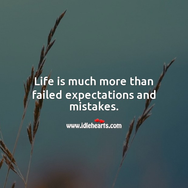 Life is much more than failed expectations and mistakes. Image