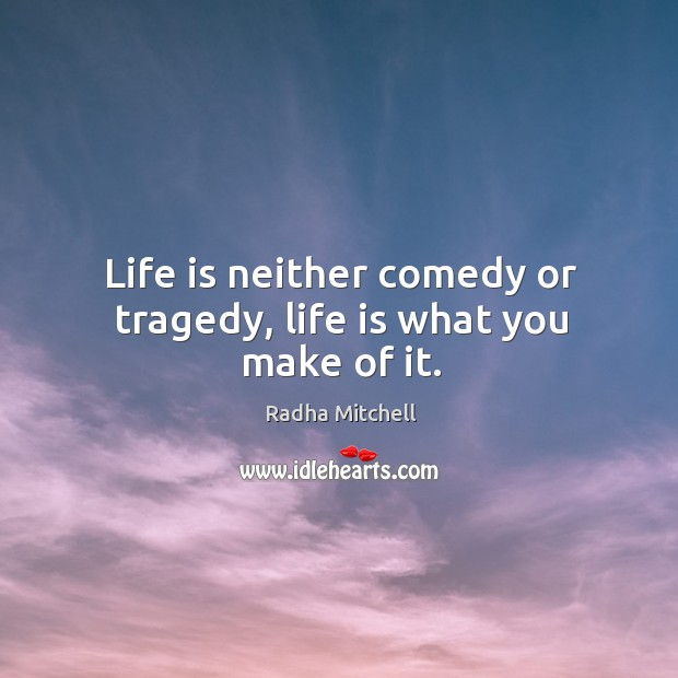 Image, Life is neither comedy or tragedy, life is what you make of it.