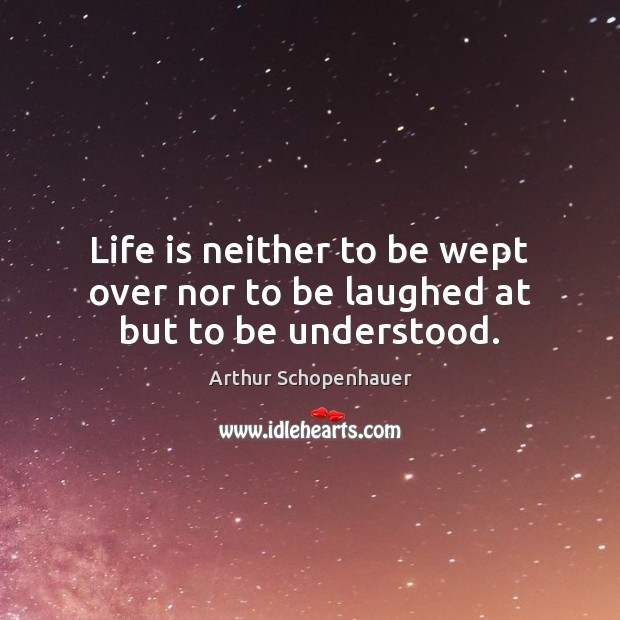 Life is neither to be wept over nor to be laughed at but to be understood. Image