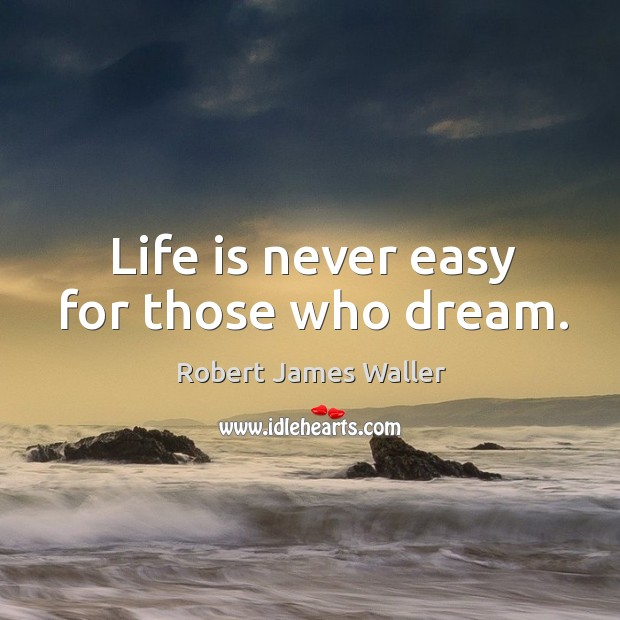 Life is never easy for those who dream. Robert James Waller Picture Quote