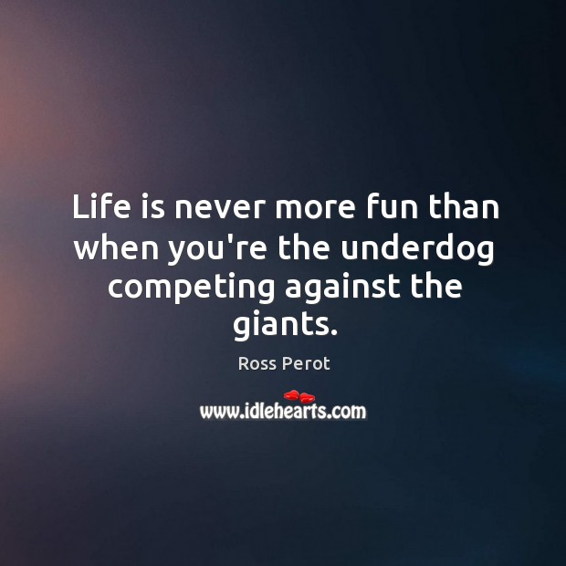 Life is never more fun than when you're the underdog competing against the giants. Ross Perot Picture Quote