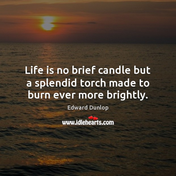Life is no brief candle but a splendid torch made to burn ever more brightly. Image