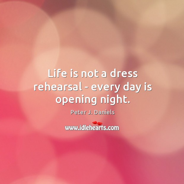 Life is not a dress rehearsal – every day is opening night. Image
