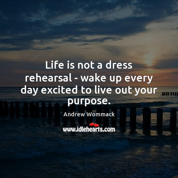 Image, Life is not a dress rehearsal – wake up every day excited to live out your purpose.