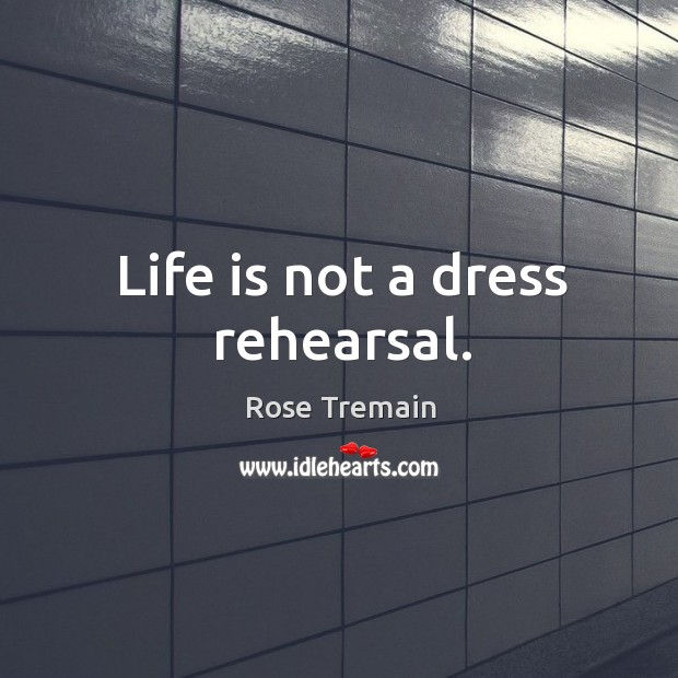 Life is not a dress rehearsal. Rose Tremain Picture Quote