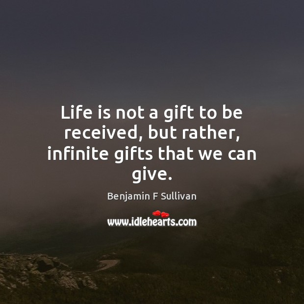 Image, Life is not a gift to be received, but rather, infinite gifts that we can give.