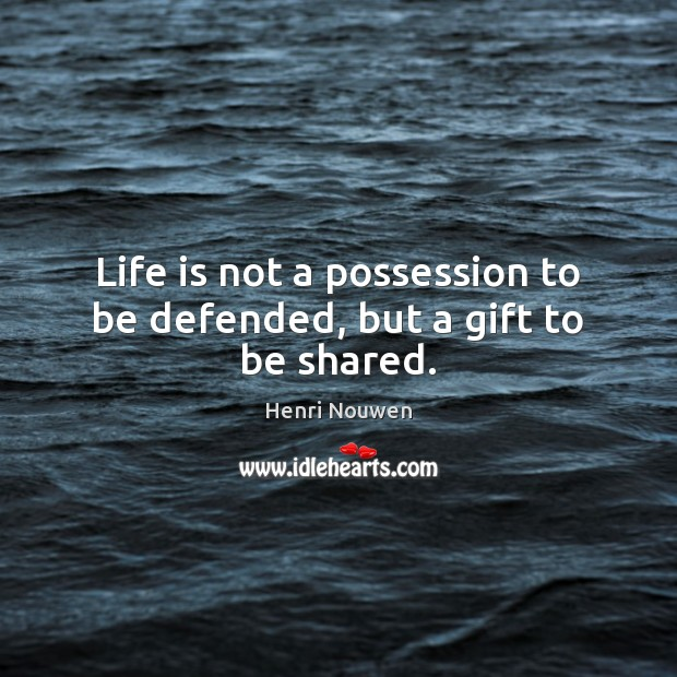Life is not a possession to be defended, but a gift to be shared. Henri Nouwen Picture Quote