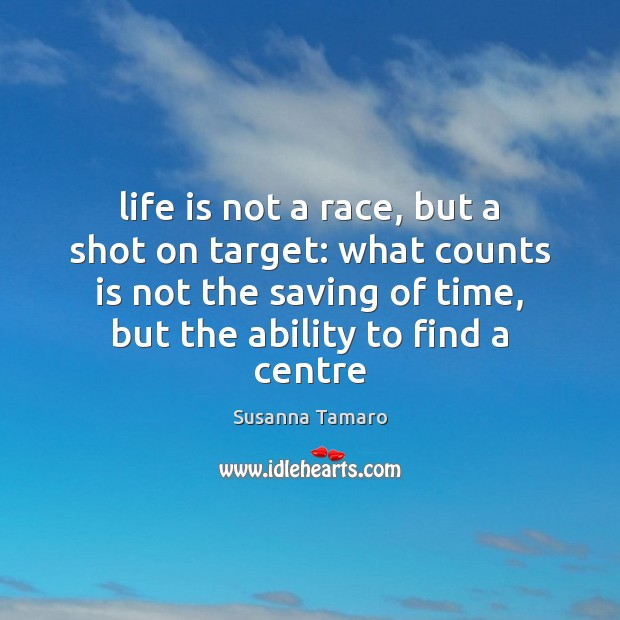 Life is not a race, but a shot on target: what counts Susanna Tamaro Picture Quote