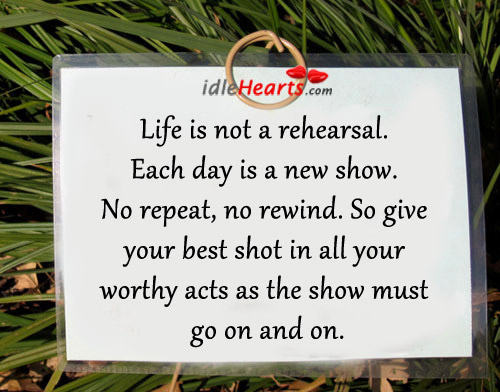 Give Your Best Shot In All Your Worthy Acts As The Show Must Go On.