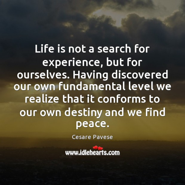 Life is not a search for experience, but for ourselves. Having discovered Cesare Pavese Picture Quote
