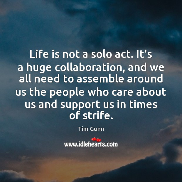 Life is not a solo act. It's a huge collaboration, and we Tim Gunn Picture Quote