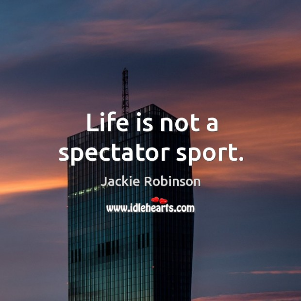 Life is not a spectator sport. Image