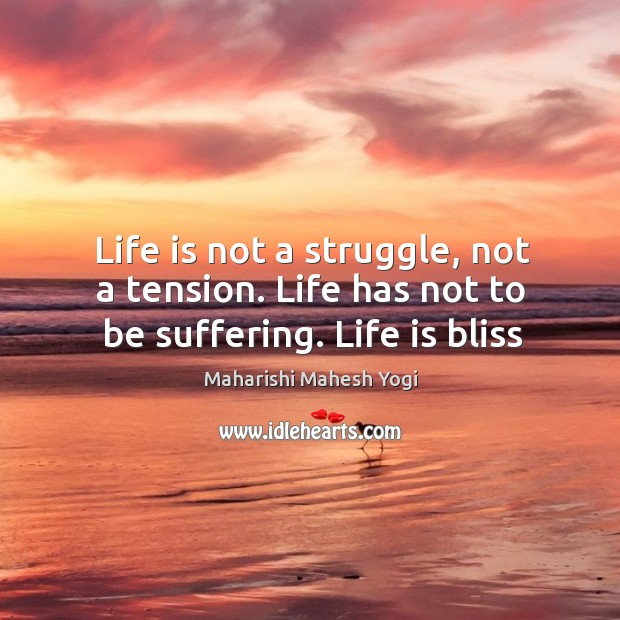 Life is not a struggle, not a tension. Life has not to be suffering. Life is bliss Image