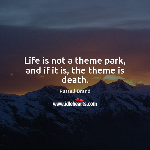 Life is not a theme park, and if it is, the theme is death. Russell Brand Picture Quote