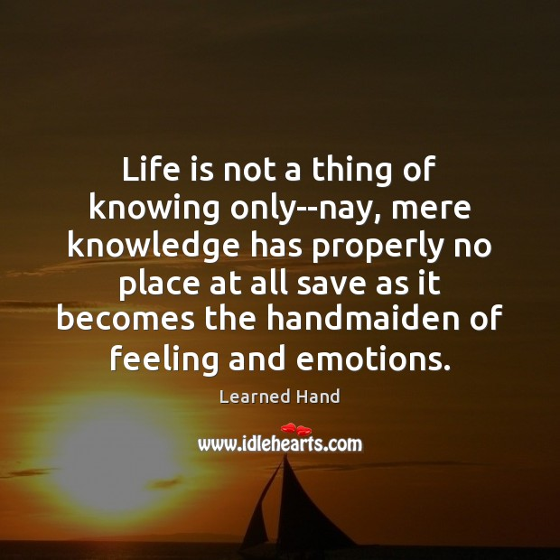 Life is not a thing of knowing only–nay, mere knowledge has properly Learned Hand Picture Quote