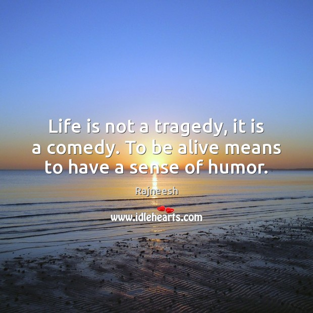 Life is not a tragedy, it is a comedy. To be alive means to have a sense of humor. Image