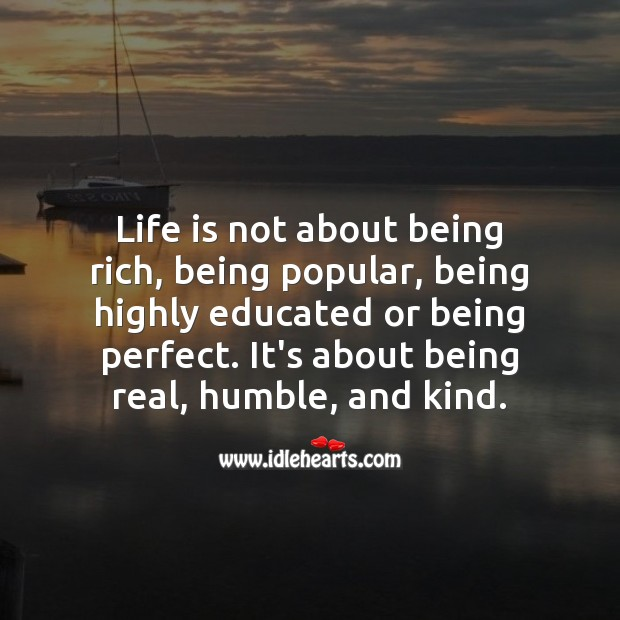 Life is not about being rich, being popular, being highly educated or being perfect. Encouraging Quotes about Life Image