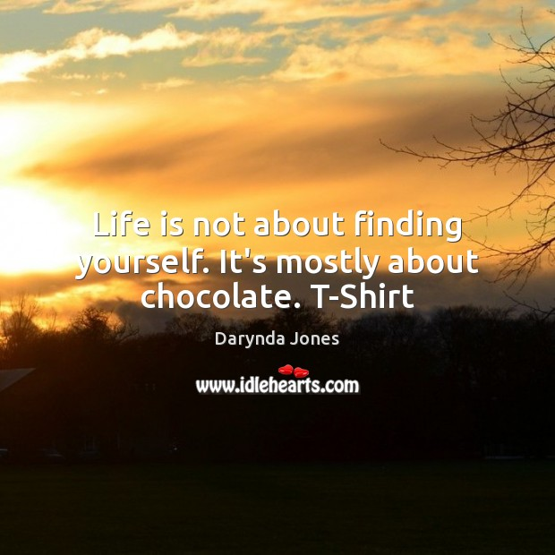 Life is not about finding yourself. It's mostly about chocolate. T-Shirt Darynda Jones Picture Quote