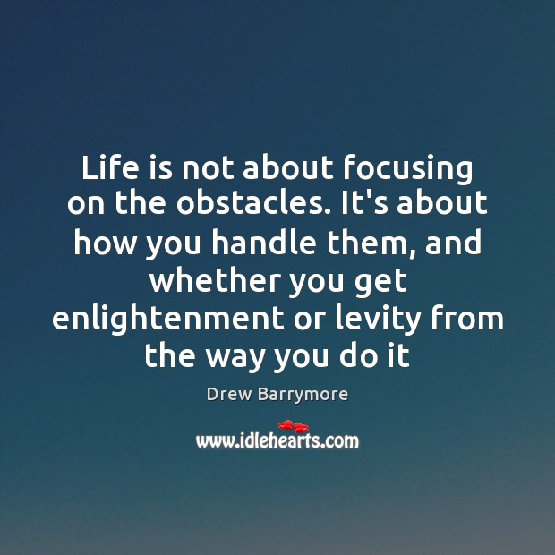 Life is not about focusing on the obstacles. It's about how you Drew Barrymore Picture Quote