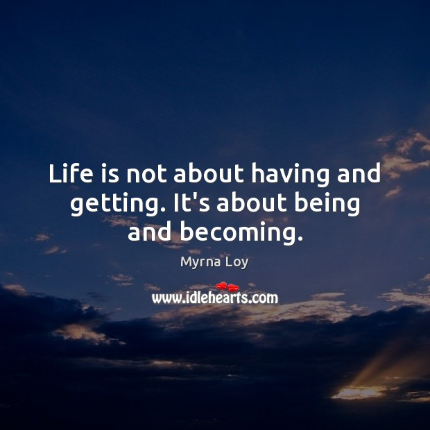 Life is not about having and getting. It's about being and becoming. Myrna Loy Picture Quote