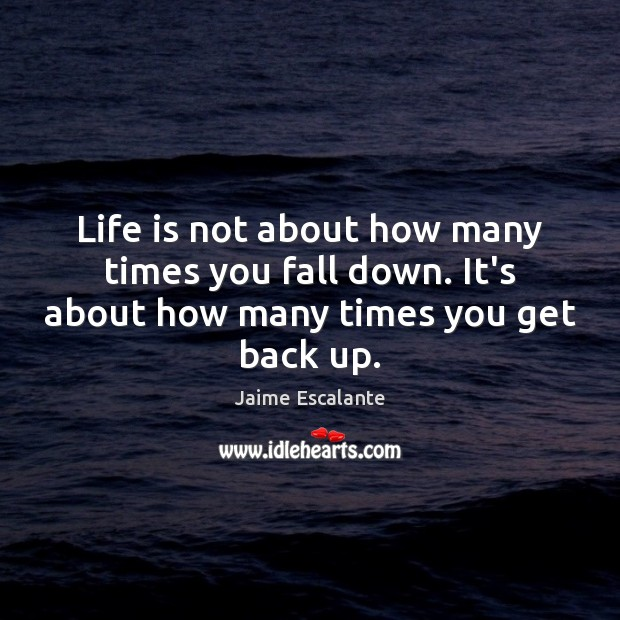 Life is not about how many times you fall down. It's about how many times you get back up. Image