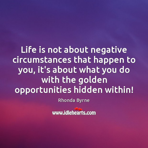 Life is not about negative circumstances that happen to you, it's about Hidden Quotes Image