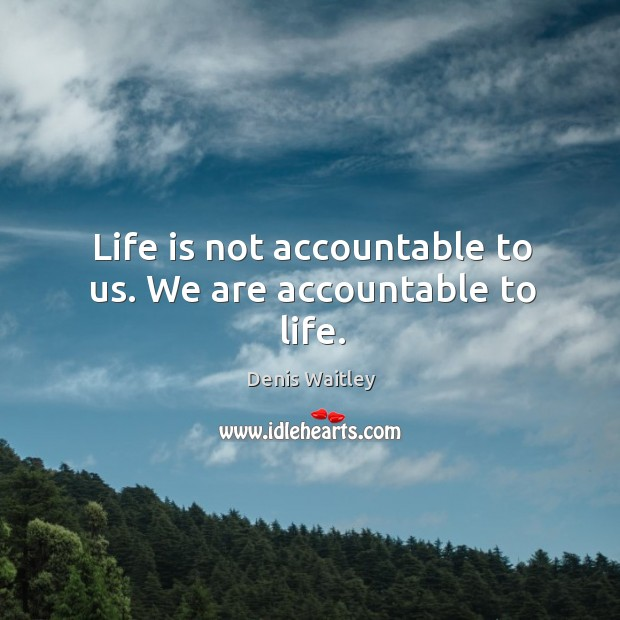 Life is not accountable to us. We are accountable to life. Image