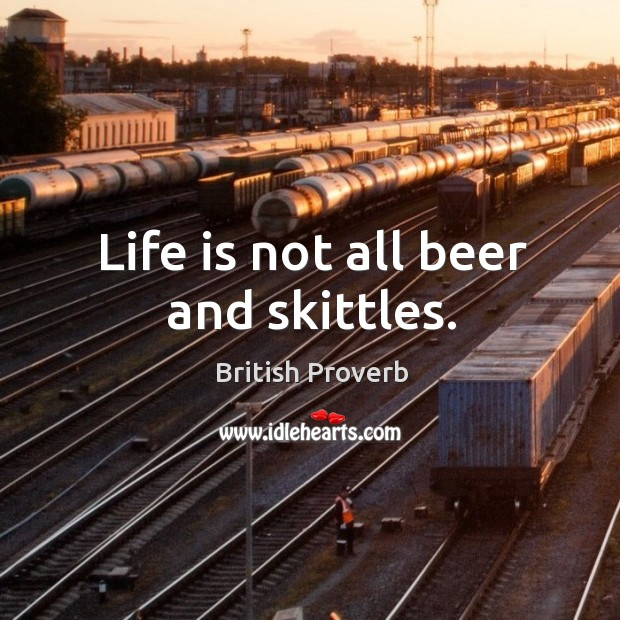 Life is not all beer and skittles. British Proverbs Image