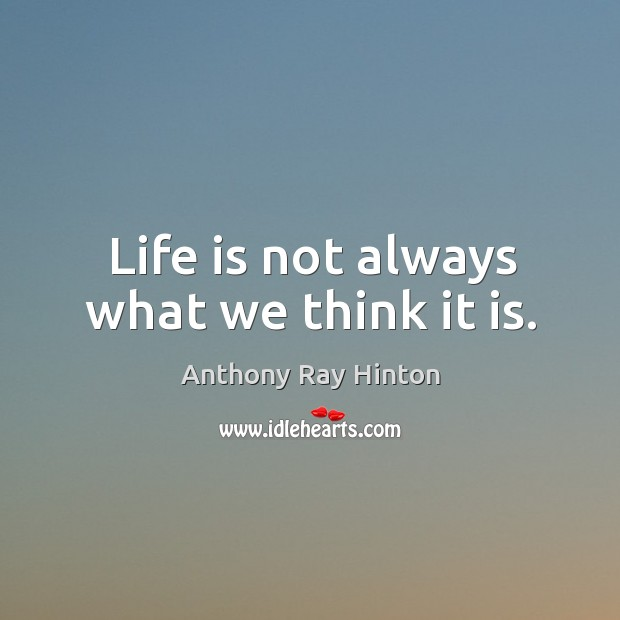 Life is not always what we think it is. Image