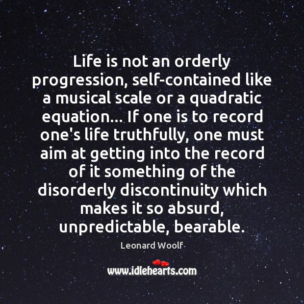 Image, Life is not an orderly progression, self-contained like a musical scale or