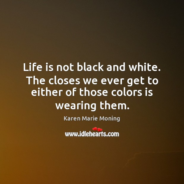 Life is not black and white. The closes we ever get to Karen Marie Moning Picture Quote