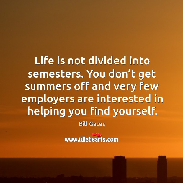 Life is not divided into semesters. You don't get summers off and very few employers Image