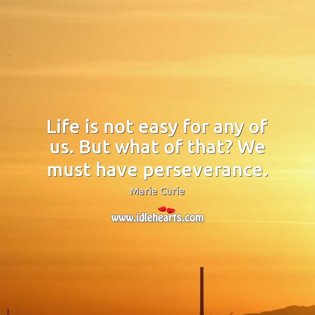 Life is not easy for any of us. But what of that? We must have perseverance. Image
