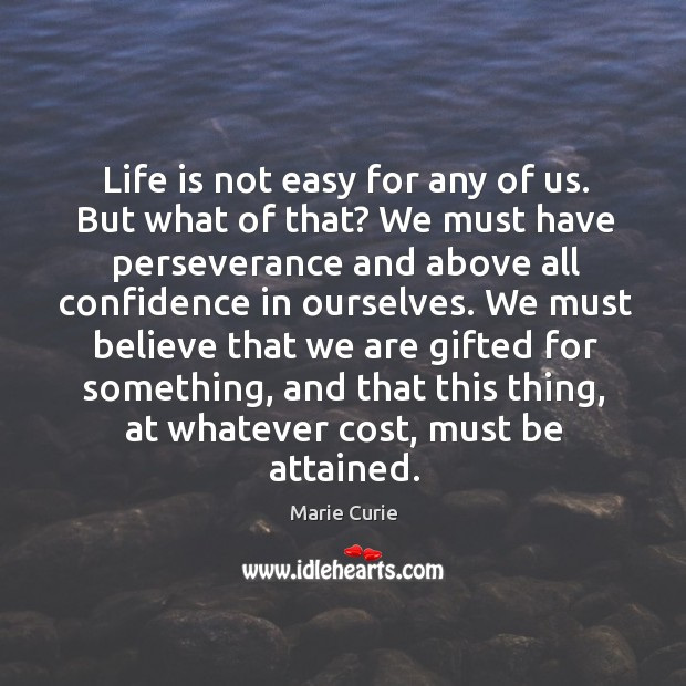 Life is not easy for any of us. But what of that? we must have perseverance and above all confidence in ourselves. Image