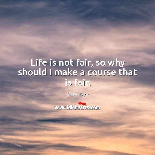 Life is not fair, so why should I make a course that is fair. Pete Dye Picture Quote