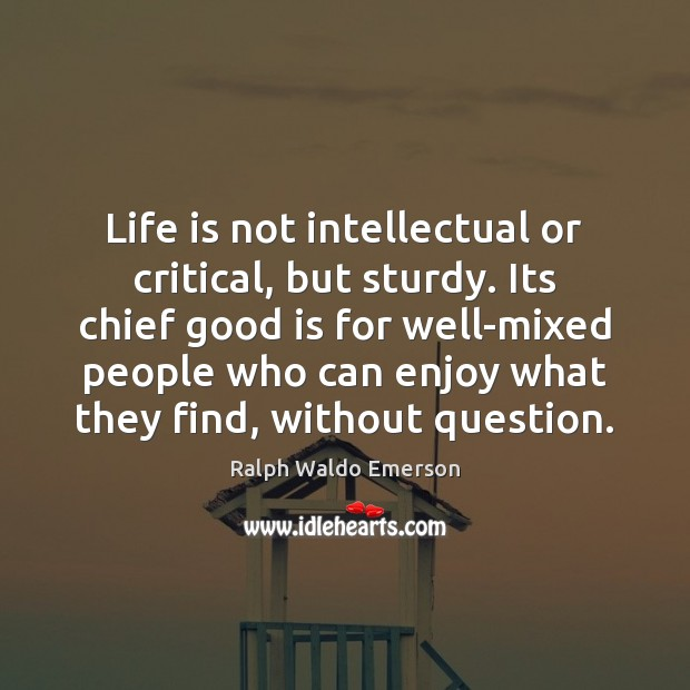 Life is not intellectual or critical, but sturdy. Its chief good is Image