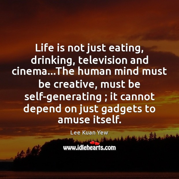 Life is not just eating, drinking, television and cinema…The human mind Image