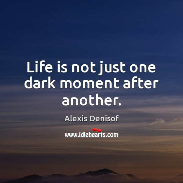 Life is not just one dark moment after another. Image
