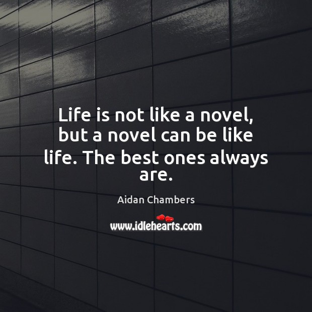 Image, Life is not like a novel, but a novel can be like life. The best ones always are.