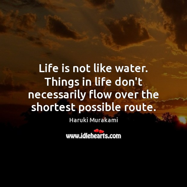 Life is not like water. Things in life don't necessarily flow over Image