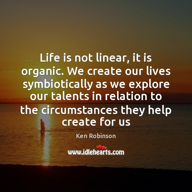 Life is not linear, it is organic. We create our lives symbiotically Image