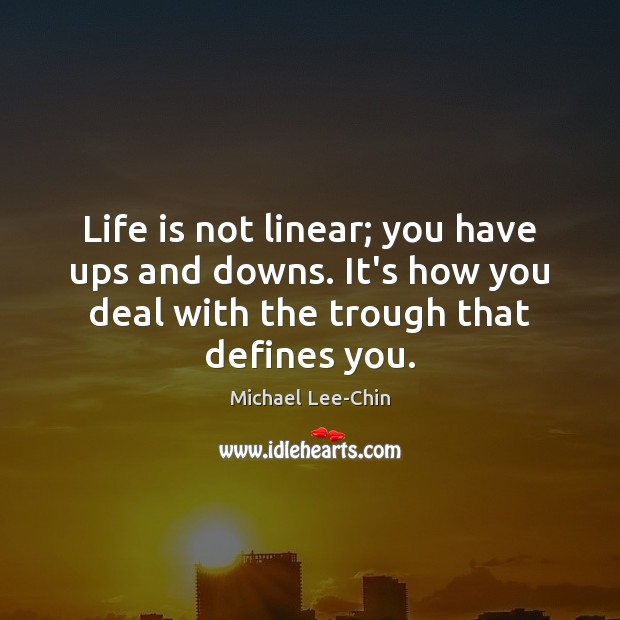 Life is not linear; you have ups and downs. It's how you Image