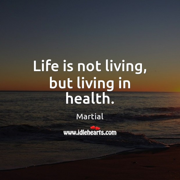 Life is not living, but living in health. Martial Picture Quote