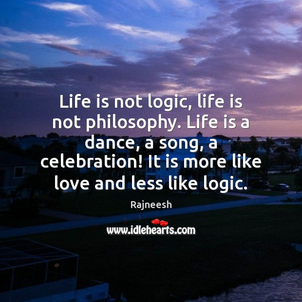 Image, Life is not logic, life is not philosophy. Life is a dance,