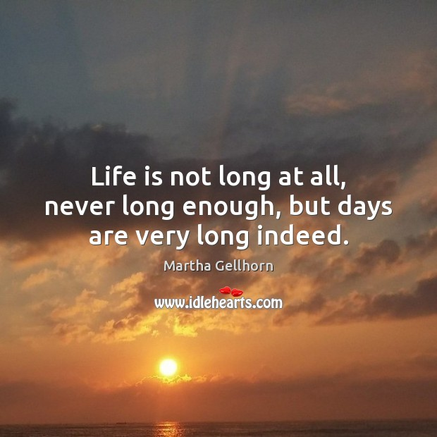 Life is not long at all, never long enough, but days are very long indeed. Image