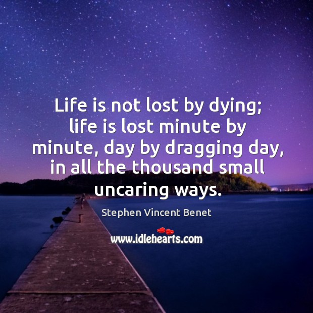 Life is not lost by dying; life is lost minute by minute Stephen Vincent Benet Picture Quote