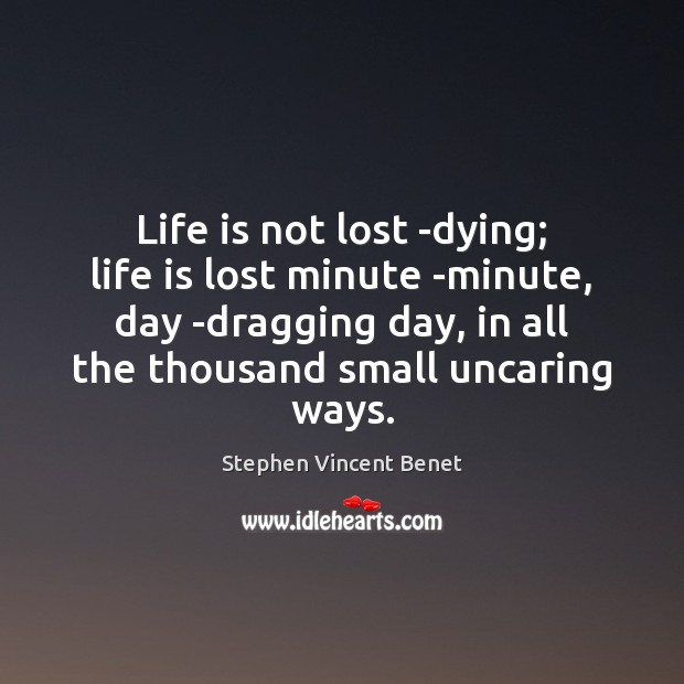 Life is not lost -dying; life is lost minute -minute, day -dragging Stephen Vincent Benet Picture Quote